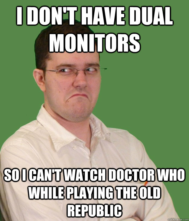 i don't have dual monitors so i can't watch Doctor Who while playing The Old Republic  Nerd World Problems