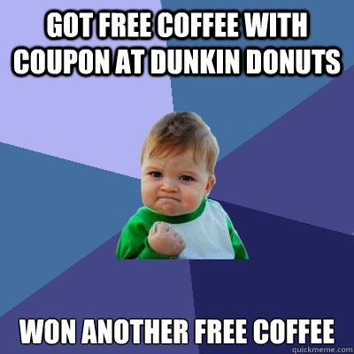 Got free coffee with coupon at dunkin donuts won another free coffee - Got free coffee with coupon at dunkin donuts won another free coffee  Success Kid