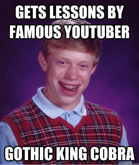 Gets lessons by famous youtuber Gothic king cobra - Gets lessons by famous youtuber Gothic king cobra  Bad Luck Brian
