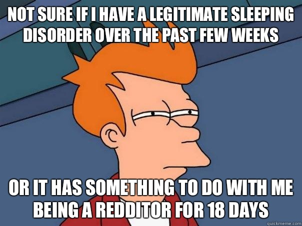 Not sure if I have a legitimate sleeping disorder over the past few weeks Or it has something to do with me being a redditor for 18 days  Futurama Fry