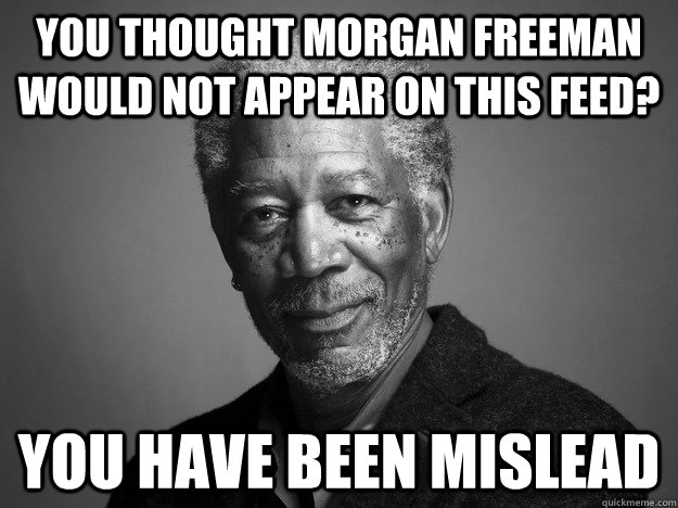 YOU THOUGHT MORGAN FREEMAN WOULD NOT APPEAR ON THIS FEED? YOU HAVE BEEN MISLEAD
