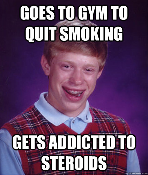 goes to gym to quit smoking gets addicted to steroids  Bad Luck Brian