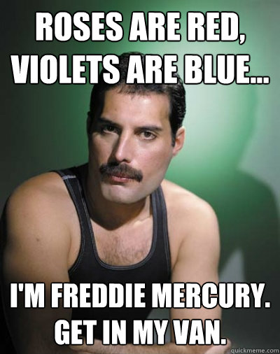 Roses are red, violets are blue... I'm Freddie Mercury. Get in my van. - Roses are red, violets are blue... I'm Freddie Mercury. Get in my van.  Freddie Mercury
