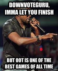 downvoteguru, Imma let you finish but oot is one of the best games of all time