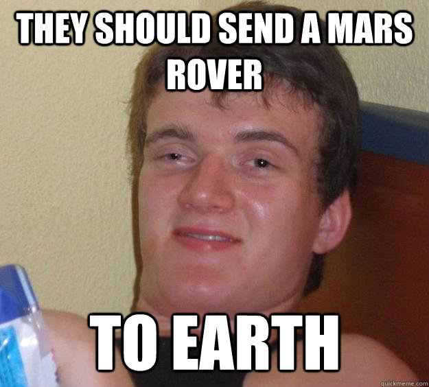 They should send a mars rover To earth - They should send a mars rover To earth  10 Guy