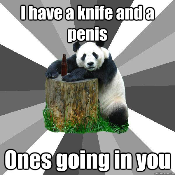 I have a knife and a penis Ones going in you - I have a knife and a penis Ones going in you  Pickup-Line Panda