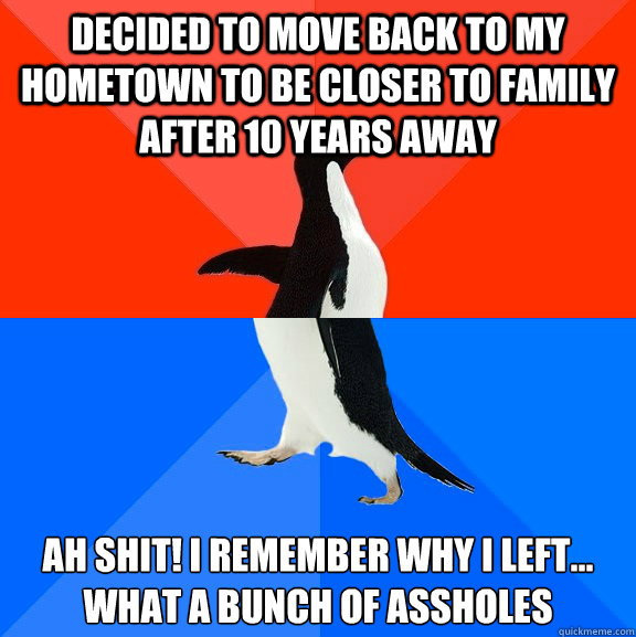 Decided to move back to my hometown to be closer to family after 10 years away Ah Shit! I remember why I left...  What a bunch of assholes - Decided to move back to my hometown to be closer to family after 10 years away Ah Shit! I remember why I left...  What a bunch of assholes  Socially Awesome Awkward Penguin