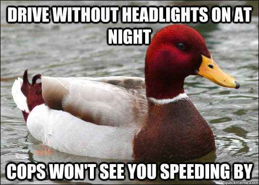 Drive without headlights on at night cops won't see you speeding by  - Drive without headlights on at night cops won't see you speeding by   Malicious Advice Mallard