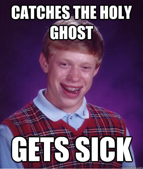 Catches the Holy ghost gets sick  - Catches the Holy ghost gets sick   Bad Luck Brian
