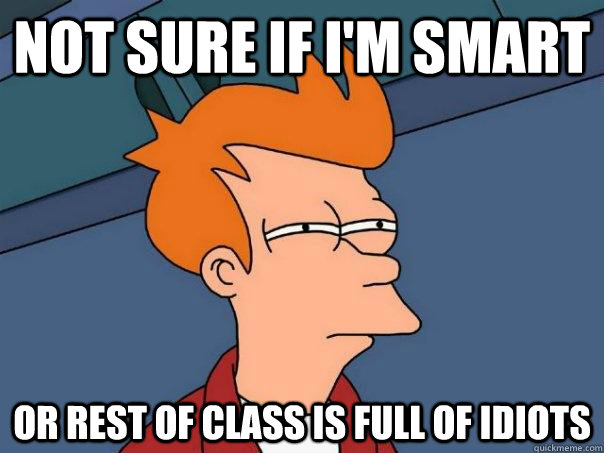 Not sure if I'm smart Or rest of class is full of idiots - Not sure if I'm smart Or rest of class is full of idiots  Futurama Fry