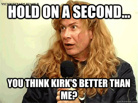 Hold on a second... You think Kirk's better than me? - Musically ...
