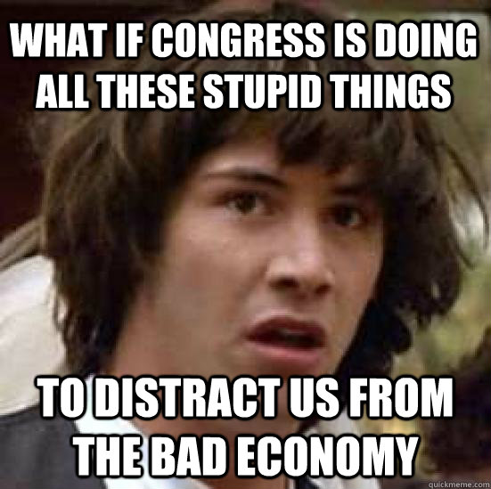 What if Congress is doing all these stupid things To distract us from the bad economy  conspiracy keanu