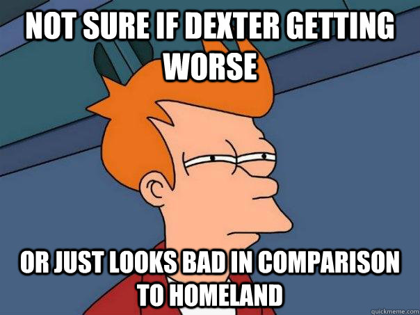 Not sure if dexter getting worse or just looks bad in comparison to homeland - Not sure if dexter getting worse or just looks bad in comparison to homeland  Futurama Fry