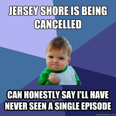 Jersey Shore Is Being cancelled can honestly say i'll have never seen a single episode - Jersey Shore Is Being cancelled can honestly say i'll have never seen a single episode  Success Kid