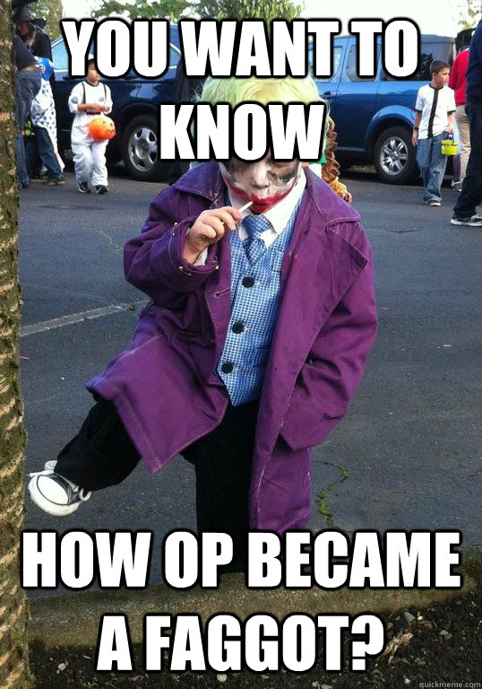 You want to know How op became a faggot? - You want to know How op became a faggot?  Joker kid