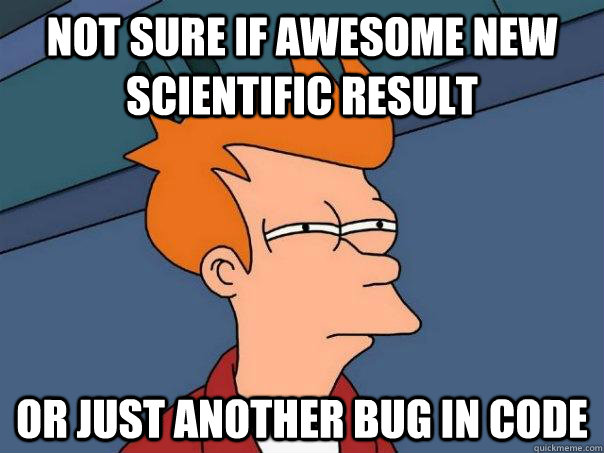 Not sure if awesome new scientific result Or just another bug in code - Not sure if awesome new scientific result Or just another bug in code  Futurama Fry