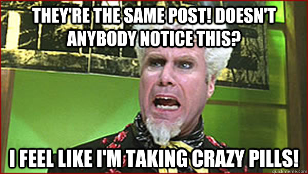 They're the same post! Doesn't anybody notice this? I feel like I'm taking crazy pills! - They're the same post! Doesn't anybody notice this? I feel like I'm taking crazy pills!  Crazy Pills
