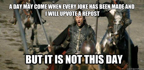 A day may come when every joke has been made and  I will upvote a repost BUT IT IS NOT THIS DAY
