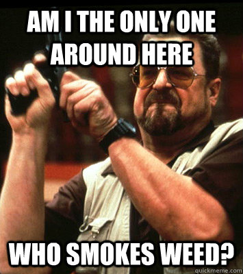 AM I THE ONLY ONE AROUND HERE  who smokes weed? - AM I THE ONLY ONE AROUND HERE  who smokes weed?  Misc