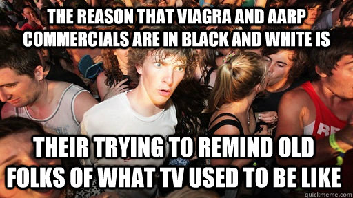 the reason that Viagra and aarp commercials are in black and white is their trying to remind old folks of what tv used to be like - the reason that Viagra and aarp commercials are in black and white is their trying to remind old folks of what tv used to be like  Sudden Clarity Clarence
