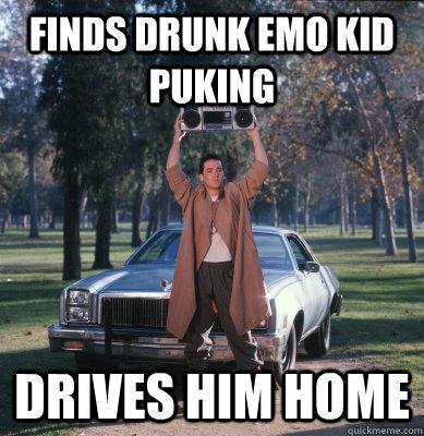 finds drunk emo kid puking drives him home  Good Guy Lloyd Dobler