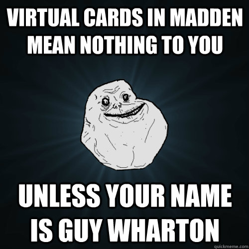 Virtual Cards in Madden Mean nothing to you Unless your name is Guy Wharton  - Virtual Cards in Madden Mean nothing to you Unless your name is Guy Wharton   Forever Alone