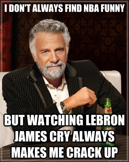 I don't always find NBA funny But watching LeBron James cry always makes me crack up - I don't always find NBA funny But watching LeBron James cry always makes me crack up  The Most Interesting Man In The World