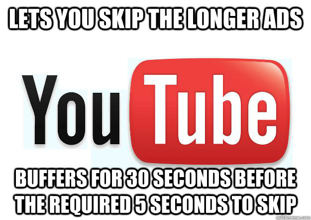 Lets you skip the longer ads buffers for 30 seconds before the required 5 seconds to skip - Lets you skip the longer ads buffers for 30 seconds before the required 5 seconds to skip  Scumbag Youtube