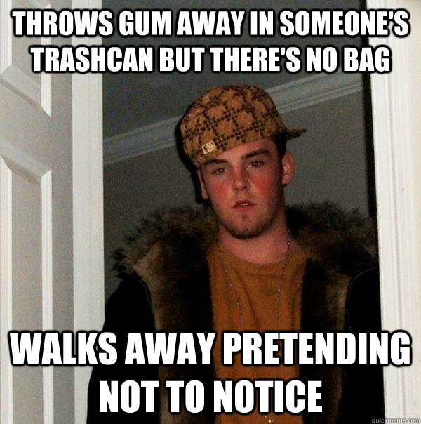 throws gum away in someone's trashcan but there's no bag walks away pretending not to notice - throws gum away in someone's trashcan but there's no bag walks away pretending not to notice  Scumbag Steve