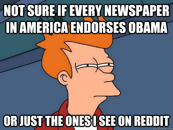 Not sure if every newspaper in america endorses Obama Or just the ones I see on Reddit - Not sure if every newspaper in america endorses Obama Or just the ones I see on Reddit  Futurama Fry