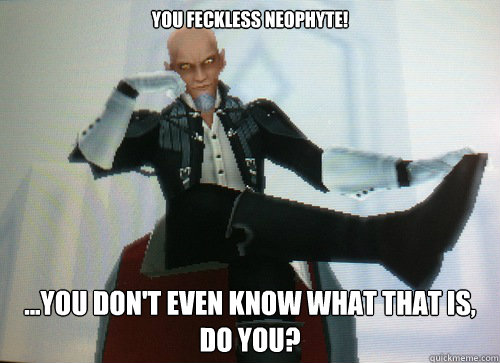 You feckless neophyte! ...you don't even know what that is, do you?