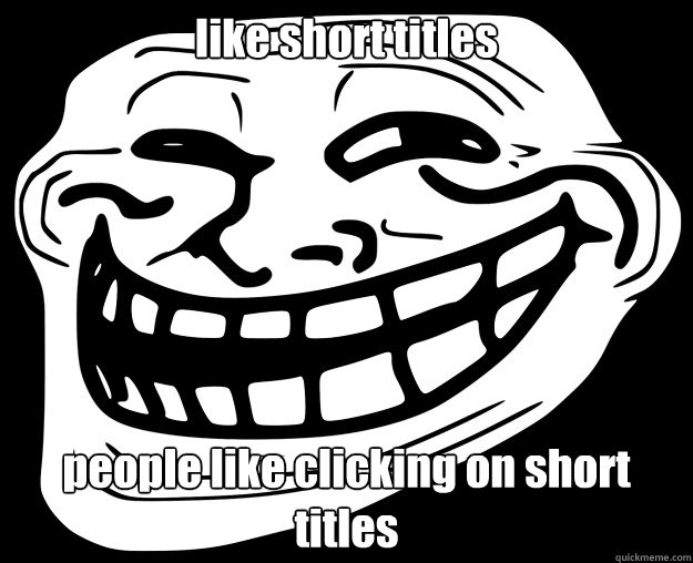 like short titles people like clicking on short titles - like short titles people like clicking on short titles  Trollface