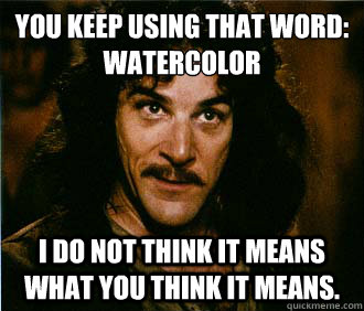 You keep using that word: watercolor I do not think it means what you think it means.