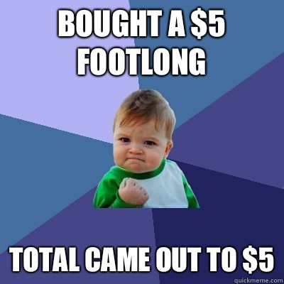 Bought a $5 Footlong Total came out to $5 - Bought a $5 Footlong Total came out to $5  Success Kid