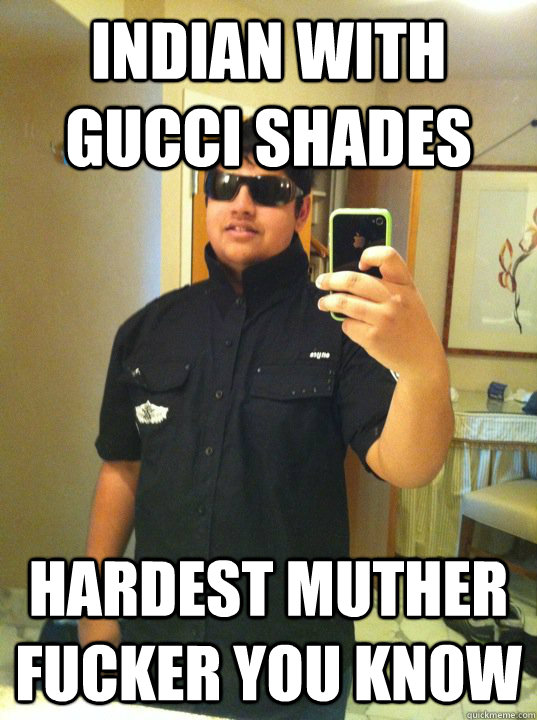 Indian with Gucci Shades Hardest muther fucker you know  Waka Flocka Shotta Bacchus