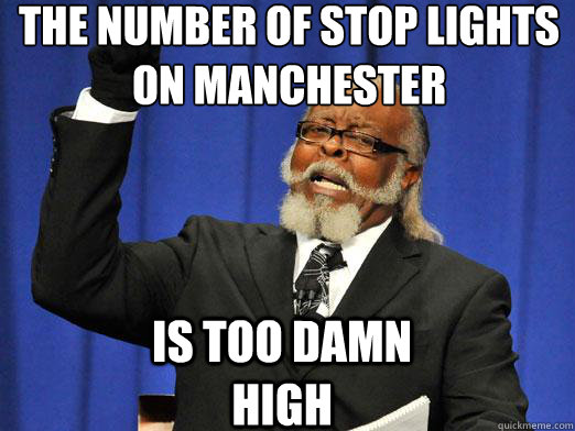 The number of stop lights on manchester Is too damn high