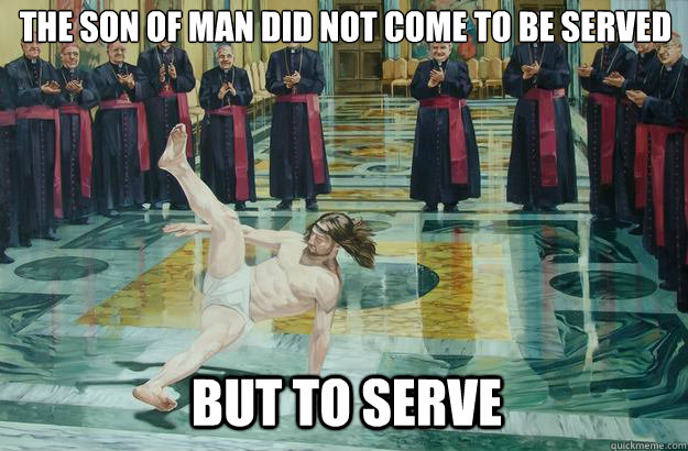The Son of man did not come to be served But to serve