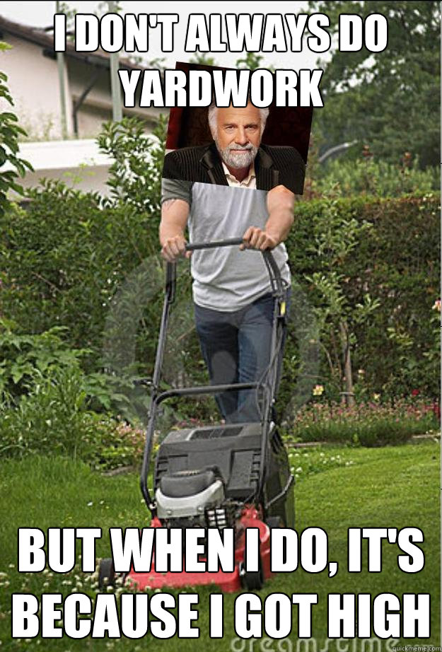 I don't always do yardwork but when I do, it's because i got high - I don't always do yardwork but when I do, it's because i got high  The Most Interesting Man cuts the grass