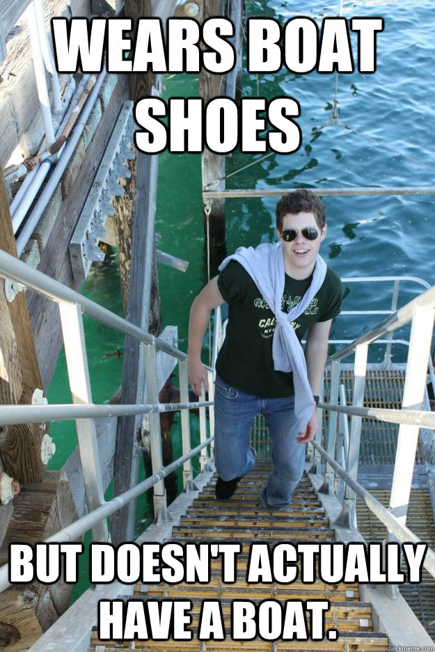 Wears boat shoes but doesn't actually have a boat. - Wears boat shoes but doesn't actually have a boat.  Misc