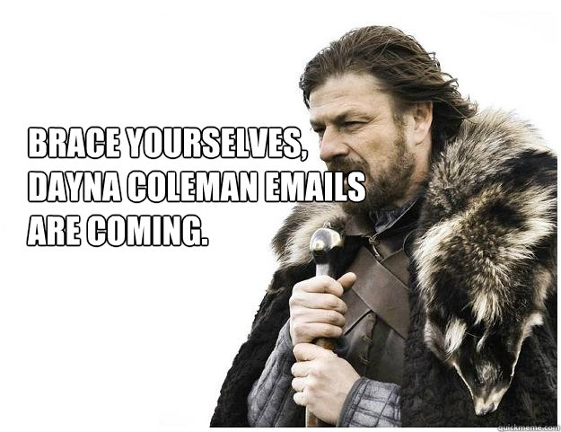 Brace yourselves, DAYNA COLEMAN emails  are coming. - Brace yourselves, DAYNA COLEMAN emails  are coming.  Imminent Ned