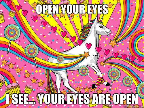 Open your eyes i see... your eyes are open  Unicorn