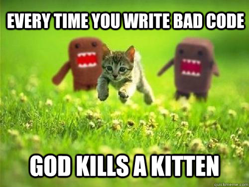Every time you write bad code God kills a kitten