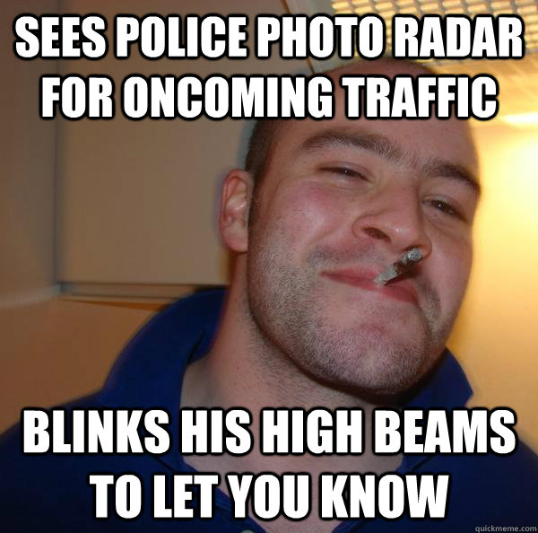 Sees police photo radar for oncoming traffic blinks his high beams to let you know  - Sees police photo radar for oncoming traffic blinks his high beams to let you know   Misc