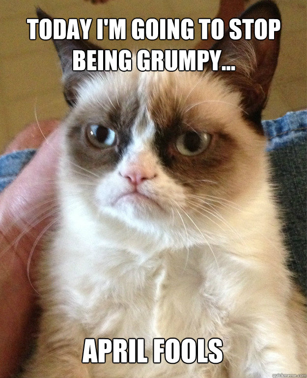 today i'm going to stop being grumpy... april fools - today i'm going to stop being grumpy... april fools  Misc