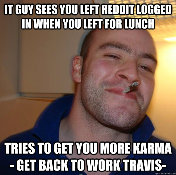 IT Guy sees you left reddit logged in when you left for lunch tries to get you more karma - get back to work travis- - IT Guy sees you left reddit logged in when you left for lunch tries to get you more karma - get back to work travis-  Misc