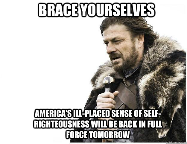 Brace yourselves America's ill-placed sense of self-righteousness will be back in full force tomorrow - Brace yourselves America's ill-placed sense of self-righteousness will be back in full force tomorrow  Imminent Ned