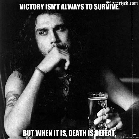 Victory isn't always to survive. But when it is, death is defeat.