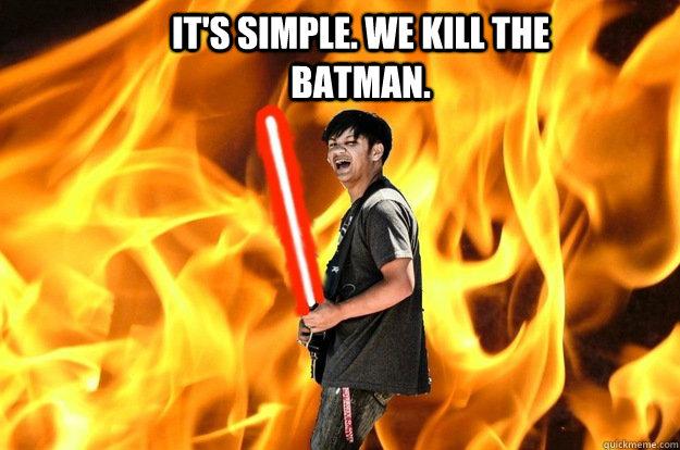 it's simple. we kill the batman.