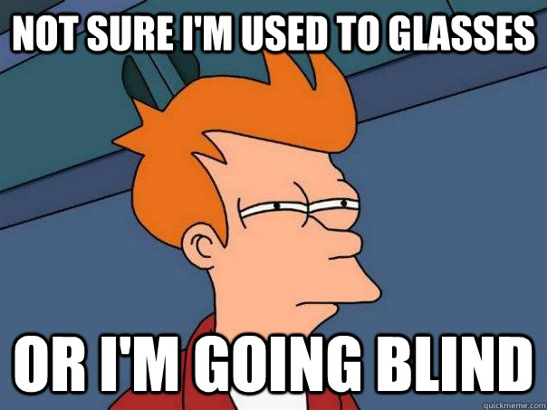 Not sure I'm used to glasses Or I'm going blind - Not sure I'm used to glasses Or I'm going blind  Futurama Fry