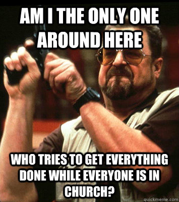Am I the only one around here Who tries to get everything done while everyone is in church? - Am I the only one around here Who tries to get everything done while everyone is in church?  Walter Sobchak